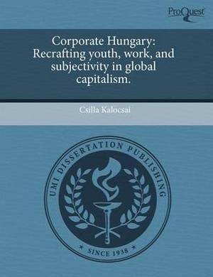 Corporate Hungary: Recrafting Youth, Work, and Subjectivity in Global Capitalism.
