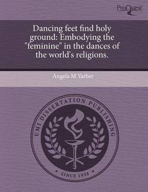 Dancing Feet Find Holy Ground: Embodying the Feminine in the Dances of the World's Religions