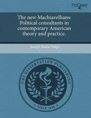 The New Machiavellians: Political Consultants in Contemporary American Theory and Practice