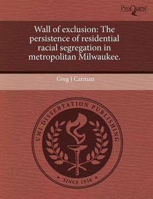 Wall of Exclusion: The Persistence of Residential Racial Segregation in Metropolitan Milwaukee