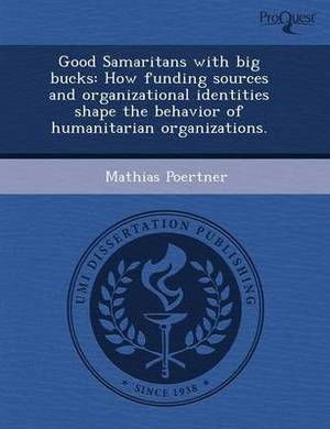 Good Samaritans with Big Bucks: How Funding Sources and Organizational Identities Shape the Behavior of Humanitarian Organizations