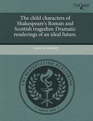 The Child Characters of Shakespeare's Roman and Scottish Tragedies: Dramatic Renderings of an Ideal Future