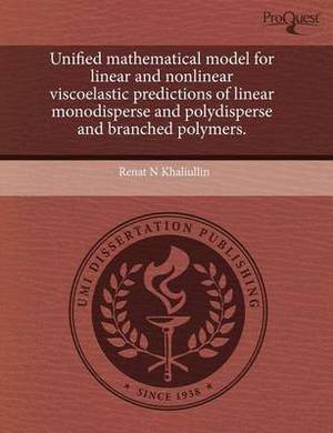 Unified Mathematical Model for Linear and Nonlinear Viscoelastic Predictions of Linear Monodisperse and Polydisperse and Branched Polymers