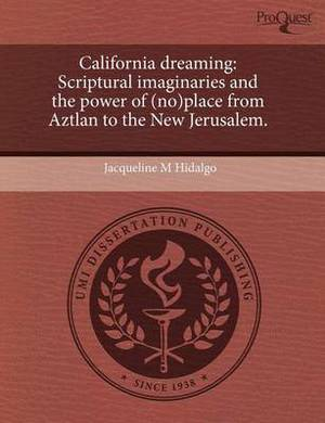 California Dreaming: Scriptural Imaginaries and the Power of (No)Place from Aztlan to the New Jerusalem