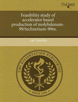 Feasibility Study of Accelerator Based Production of Molybdenum-99/Technetium-99m