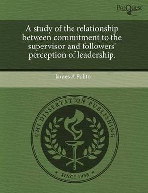 A Study of the Relationship Between Commitment to the Supervisor and Followers' Perception of Leadership