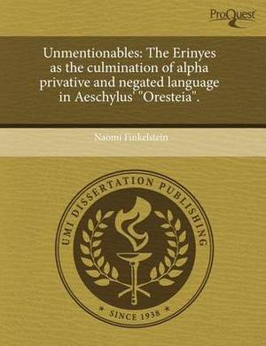 Unmentionables: The Erinyes as the Culmination of Alpha Privative and Negated Language in Aeschylus' Oresteia.