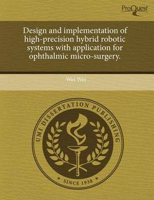 Design and Implementation of High-Precision Hybrid Robotic Systems with Application for Ophthalmic Micro-Surgery.