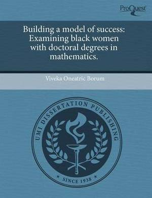 Building a Model of Success: Examining Black Women with Doctoral Degrees in Mathematics.