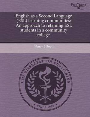 English as a Second Language (ESL) Learning Communities: An Approach to Retaining ESL Students in a Community College