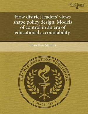 How District Leaders' Views Shape Policy Design: Models of Control in an Era of Educational Accountability.