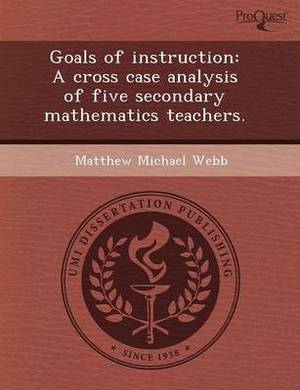 Goals of Instruction: A Cross Case Analysis of Five Secondary Mathematics Teachers