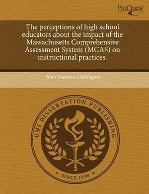 The Perceptions of High School Educators about the Impact of the Massachusetts Comprehensive Assessment System (McAs) on Instructional Practices.