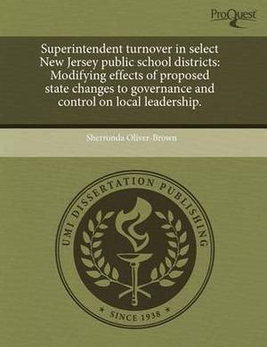 Superintendent Turnover in Select New Jersey Public School Districts: Modifying Effects of Proposed State Changes to Governance and Control on Local Leadership.