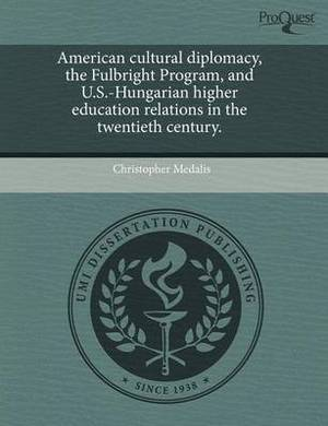 American Cultural Diplomacy, the Fulbright Program, and U.S.-Hungarian Higher Education Relations in the Twentieth Century.