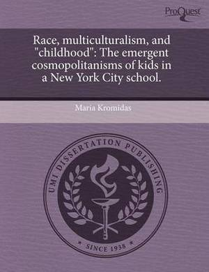 Race, Multiculturalism, and  Childhood : The Emergent Cosmopolitanisms of Kids in a New York City School.