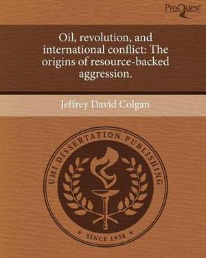 Oil, Revolution, and International Conflict: The Origins of Resource-Backed Aggression.