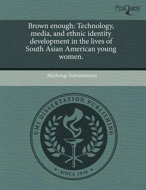 Brown Enough: Technology, Media, and Ethnic Identity Development in the Lives of South Asian American Young Women.