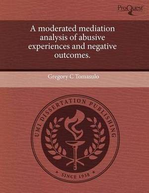 A Moderated Mediation Analysis of Abusive Experiences and Negative Outcomes