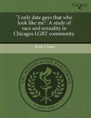I Only Date Guys That Who Look Like Me: A Study of Race and Sexuality in Chicagos Lgbt Community