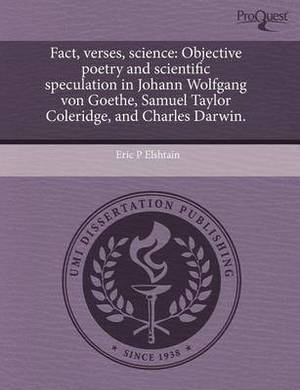 Fact, Verses, Science: Objective Poetry and Scientific Speculation in Johann Wolfgang Von Goethe, Samuel Taylor Coleridge, and Charles Darwin.