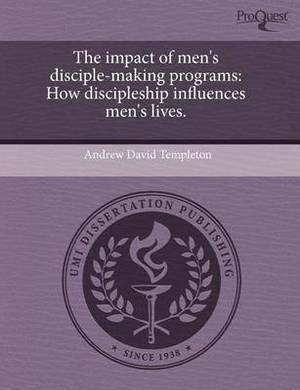 The Impact of Men's Disciple-Making Programs: How Discipleship Influences Men's Lives