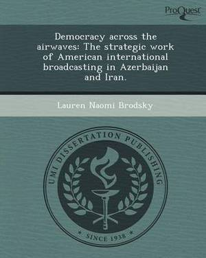 Democracy Across the Airwaves: The Strategic Work of American International Broadcasting in Azerbaijan and Iran