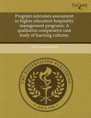 Program Outcomes Assessment in Higher Education Hospitality Management Programs: A Qualitative Comparative Case Study of Learning Cultures.