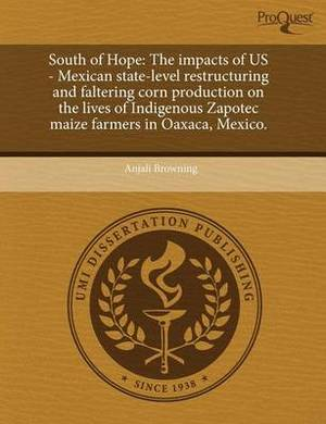 South of Hope: The Impacts of Us - Mexican State-Level Restructuring and Faltering Corn Production on the Lives of Indigenous Zapotec