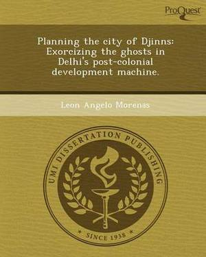 Planning the City of Djinns: Exorcizing the Ghosts in Delhi's Post-Colonial Development Machine