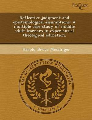 Reflective Judgment and Epistemological Assumptions: A Multiple Case Study of Middle Adult Learners in Experiential Theological Education