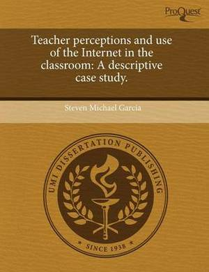 Teacher Perceptions and Use of the Internet in the Classroom: A Descriptive Case Study.