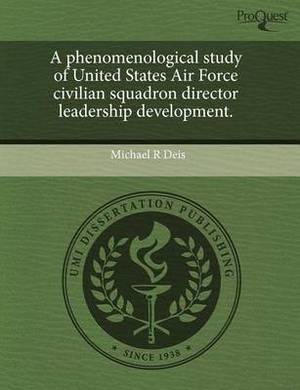 A Phenomenological Study of United States Air Force Civilian Squadron Director Leadership Development