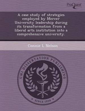 A Case Study of Strategies Employed by Mercer University Leadership During Its Transformation from a Liberal Arts Institution Into a Comprehensive U