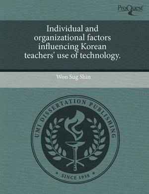 Individual and Organizational Factors Influencing Korean Teachers' Use of Technology.