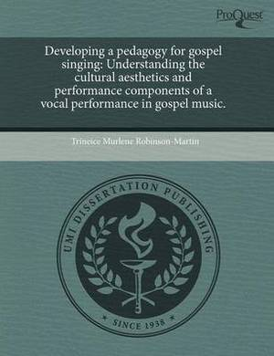 Developing a Pedagogy for Gospel Singing: Understanding the Cultural Aesthetics and Performance Components of a Vocal Performance in Gospel Music.