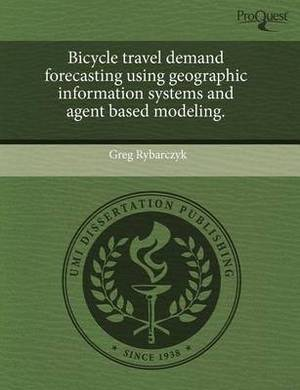 Bicycle Travel Demand Forecasting Using Geographic Information Systems and Agent Based Modeling