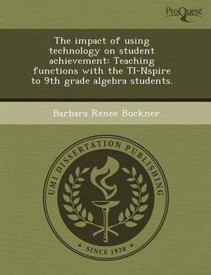 The Impact of Using Technology on Student Achievement: Teaching Functions with the Ti-Nspire to 9th Grade Algebra Students
