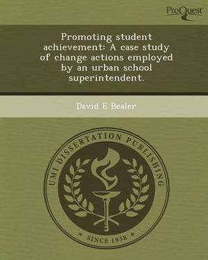 Promoting Student Achievement: A Case Study of Change Actions Employed by an Urban School Superintendent