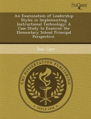 An Examination of Leadership Styles in Implementing Instructional Technology: A Case Study to Examine the Elementary School Principal Perspective