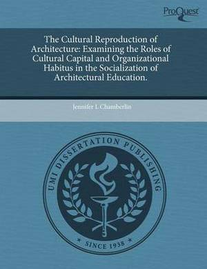 The Cultural Reproduction of Architecture: Examining the Roles of Cultural Capital and Organizational Habitus in the Socialization of Architectural Ed