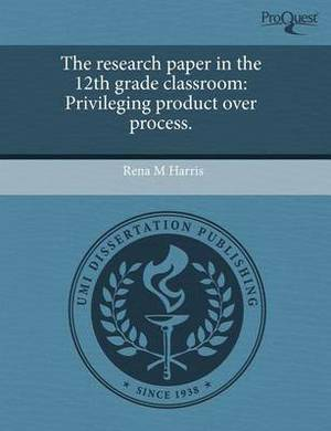 The Research Paper in the 12th Grade Classroom: Privileging Product Over Process