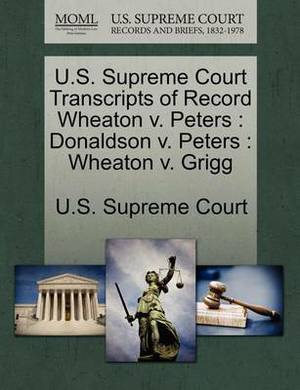 U.S. Supreme Court Transcripts of Record Wheaton V. Peters: Donaldson V. Peters: Wheaton V. Grigg