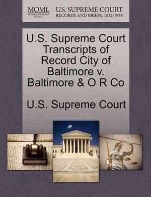 U.S. Supreme Court Transcripts of Record City of Baltimore V. Baltimore & O R Co