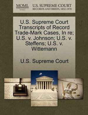 U.S. Supreme Court Transcripts of Record Trade-Mark Cases, in Re; U.S. V. Johnson; U.S. V. Steffens; U.S. V. Wittemann