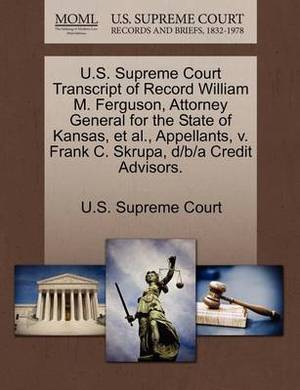 U.S. Supreme Court Transcript of Record William M. Ferguson, Attorney General for the State of Kansas, et al., Appellants, V. Frank C. Skrupa, D/B/A Credit Advisors.