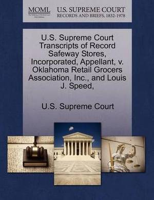U.S. Supreme Court Transcripts of Record Safeway Stores, Incorporated, Appellant, V. Oklahoma Retail Grocers Association, Inc., and Louis J. Speed,