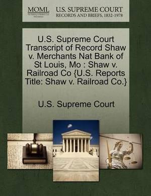 U.S. Supreme Court Transcript of Record Shaw V. Merchants Nat Bank of St Louis, Mo: Shaw V. Railroad Co {U.S. Reports Title: Shaw V. Railroad Co.}