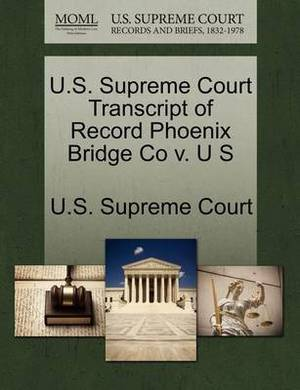 U.S. Supreme Court Transcript of Record Phoenix Bridge Co V. U S