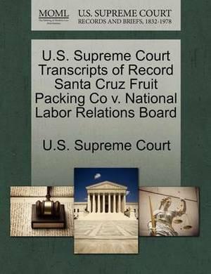 U.S. Supreme Court Transcripts of Record Santa Cruz Fruit Packing Co V. National Labor Relations Board
